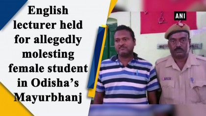 English lecturer held for allegedly molesting female student in Odisha's Mayurbhanj.